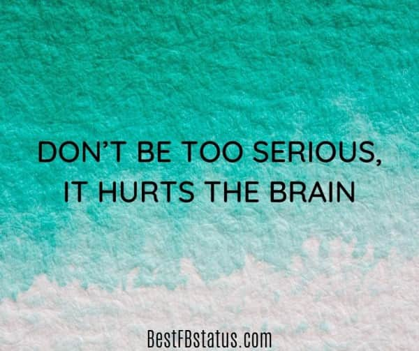 """Facebook new bio example: """"Don't be too serious, it hurts the brain"""""""