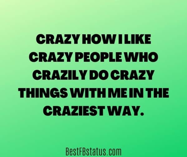 """Facebook bio 2020 example: """"Crazy how I like crazy people who crazily do crazy things with me in the craziest way"""""""