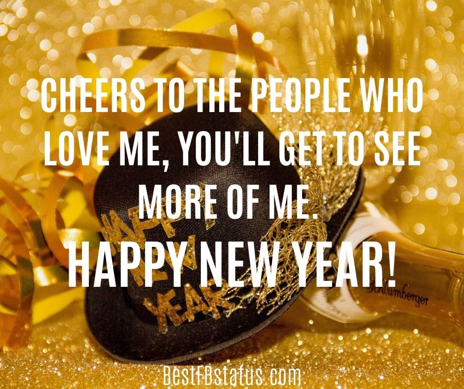 cheers to the people who love me, you'll get to see more of me. Happy New Year